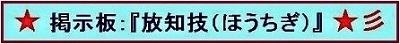★ 掲示板:『放知技(ほうちぎ)』 ★彡